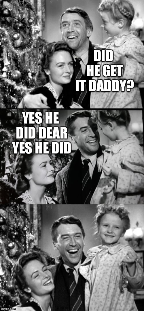 It's A Wonderful Life | DID HE GET IT DADDY? YES HE DID DEAR YES HE DID | image tagged in it's a wonderful life | made w/ Imgflip meme maker