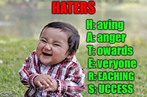 A recent user made me think of this...LOL | HATERS H: aving A: anger T: owards E: veryone R: EACHING S: UCCESS | image tagged in memes,evil toddler,haters,funny,angry,jealousy | made w/ Imgflip meme maker