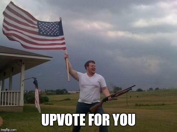 American flag shotgun guy | UPVOTE FOR YOU | image tagged in american flag shotgun guy | made w/ Imgflip meme maker