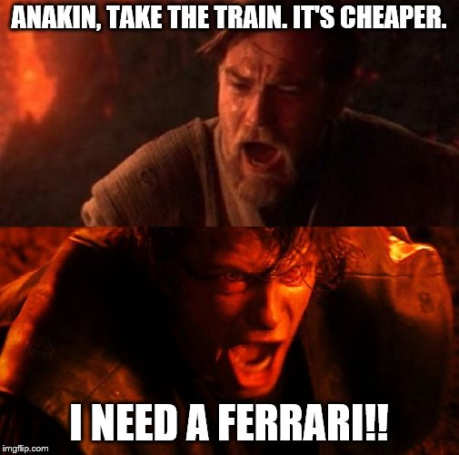 anakin and obi wan | ANAKIN, TAKE THE TRAIN. IT'S CHEAPER. I NEED A FERRARI!! | image tagged in anakin and obi wan | made w/ Imgflip meme maker