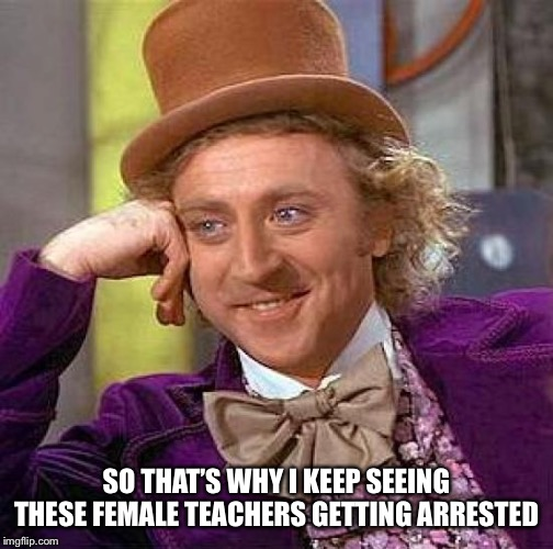 Creepy Condescending Wonka Meme | SO THAT'S WHY I KEEP SEEING THESE FEMALE TEACHERS GETTING ARRESTED | image tagged in memes,creepy condescending wonka | made w/ Imgflip meme maker