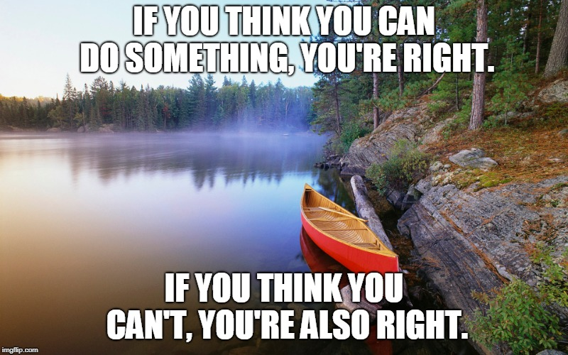 Beaver Pond Creek | IF YOU THINK YOU CAN DO SOMETHING, YOU'RE RIGHT. IF YOU THINK YOU CAN'T, YOU'RE ALSO RIGHT. | image tagged in peace,tranquility,karma,life | made w/ Imgflip meme maker