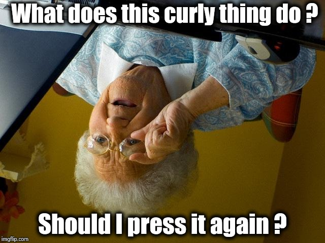 We all start as beginners | What does this curly thing do ? Should I press it again ? | image tagged in memes,grandma finds the internet,hunt,respeck,end of the world,not | made w/ Imgflip meme maker