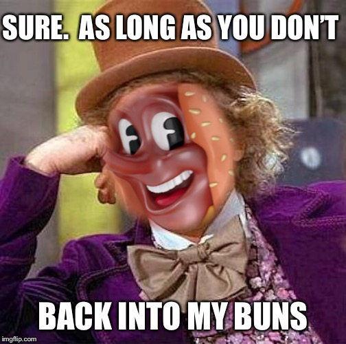 SURE.  AS LONG AS YOU DON'T BACK INTO MY BUNS | made w/ Imgflip meme maker