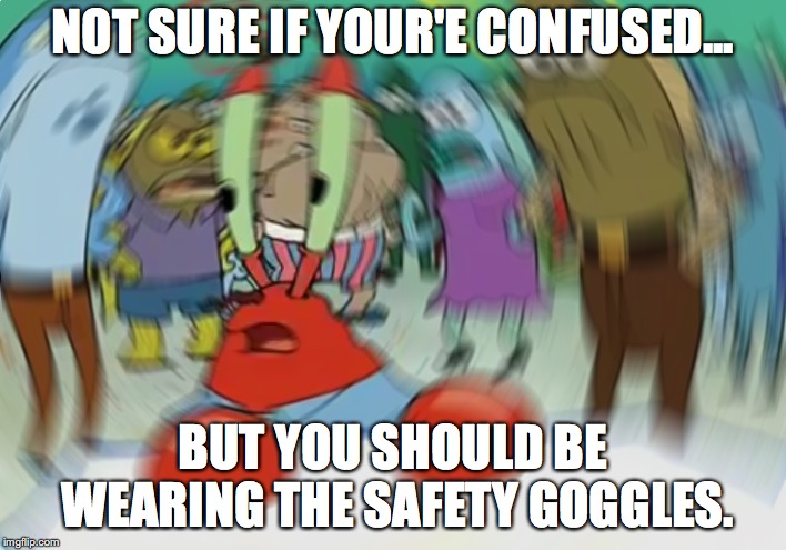 Mr Krabs Blur Meme | NOT SURE IF YOUR'E CONFUSED... BUT YOU SHOULD BE WEARING THE SAFETY GOGGLES. | image tagged in memes,mr krabs blur meme | made w/ Imgflip meme maker