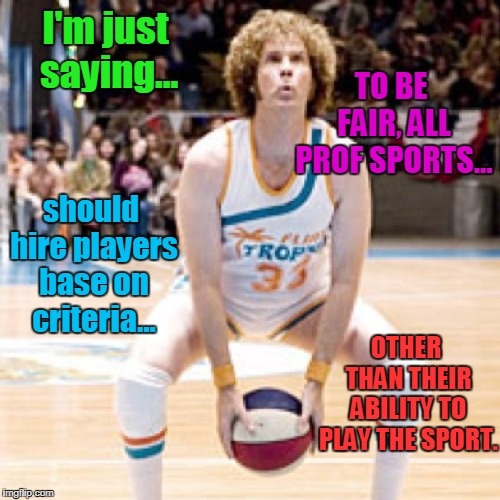 If We Apply Consistency to Affirmative Action | I'm just saying... should hire players base on criteria... TO BE FAIR, ALL PROF SPORTS... OTHER THAN THEIR ABILITY TO PLAY THE SPORT. | image tagged in funny,affirmative action,sports | made w/ Imgflip meme maker