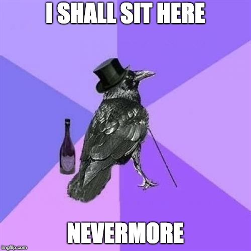 Rich Raven Meme | I SHALL SIT HERE NEVERMORE | image tagged in memes,rich raven | made w/ Imgflip meme maker