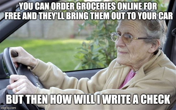 Old Lady Driving | YOU CAN ORDER GROCERIES ONLINE FOR FREE AND THEY'LL BRING THEM OUT TO YOUR CAR BUT THEN HOW WILL I WRITE A CHECK | image tagged in old lady driving | made w/ Imgflip meme maker