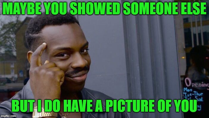 Roll Safe Think About It Meme | MAYBE YOU SHOWED SOMEONE ELSE BUT I DO HAVE A PICTURE OF YOU | image tagged in memes,roll safe think about it | made w/ Imgflip meme maker
