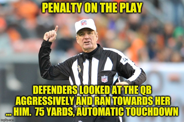 NFL Crybaby Football | PENALTY ON THE PLAY DEFENDERS LOOKED AT THE QB AGGRESSIVELY AND RAN TOWARDS HER ... HIM.  75 YARDS, AUTOMATIC TOUCHDOWN | image tagged in nfl,quarterback,football,sports,referee | made w/ Imgflip meme maker
