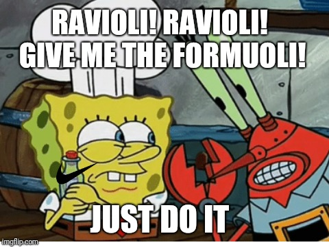 SpongeBob, give me the formula, just do it | RAVIOLI! RAVIOLI! GIVE ME THE FORMUOLI! JUST DO IT | image tagged in just do it,spongebob,plankton,formula | made w/ Imgflip meme maker