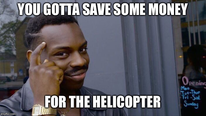 Roll Safe Think About It Meme | YOU GOTTA SAVE SOME MONEY FOR THE HELICOPTER | image tagged in memes,roll safe think about it | made w/ Imgflip meme maker