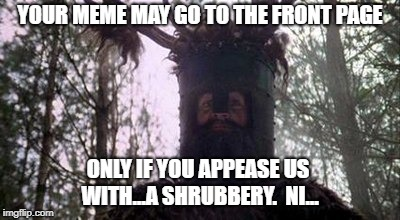 YOUR MEME MAY GO TO THE FRONT PAGE ONLY IF YOU APPEASE US WITH...A SHRUBBERY.  NI... | made w/ Imgflip meme maker