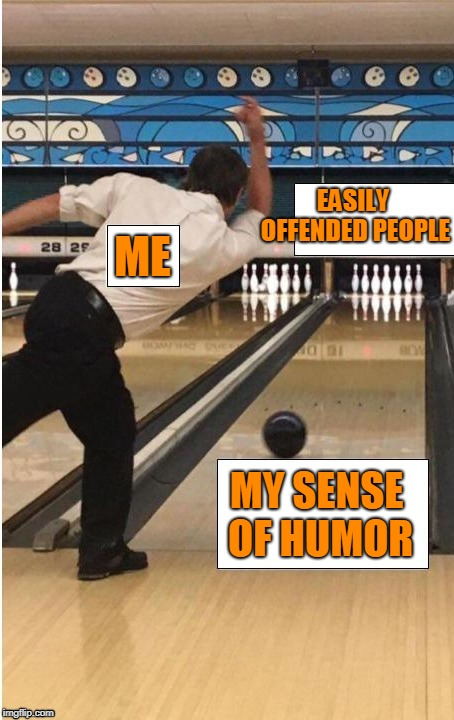 bowling | ME MY SENSE OF HUMOR EASILY OFFENDED PEOPLE | image tagged in bowling | made w/ Imgflip meme maker