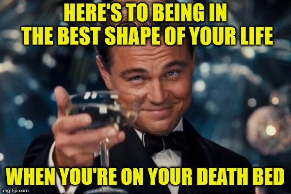 Leonardo Dicaprio Cheers Meme | HERE'S TO BEING IN THE BEST SHAPE OF YOUR LIFE WHEN YOU'RE ON YOUR DEATH BED | image tagged in memes,leonardo dicaprio cheers | made w/ Imgflip meme maker