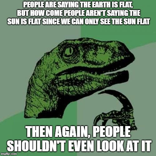 Philosoraptor Meme | PEOPLE ARE SAYING THE EARTH IS FLAT, BUT HOW COME PEOPLE AREN'T SAYING THE SUN IS FLAT SINCE WE CAN ONLY SEE THE SUN FLAT THEN AGAIN, PEOPLE | image tagged in memes,philosoraptor | made w/ Imgflip meme maker