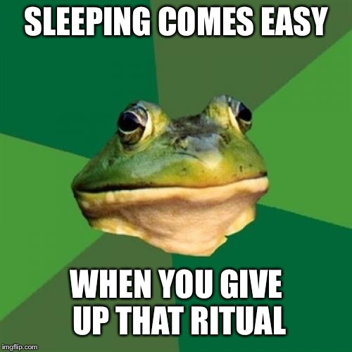 Foul Bachelor Frog Meme | SLEEPING COMES EASY WHEN YOU GIVE UP THAT RITUAL | image tagged in memes,foul bachelor frog | made w/ Imgflip meme maker