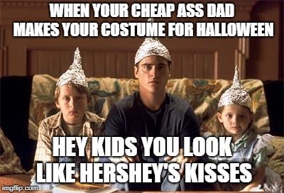 Happy Halloween  | WHEN YOUR CHEAP ASS DAD MAKES YOUR COSTUME FOR HALLOWEEN HEY KIDS YOU LOOK LIKE HERSHEY'S KISSES | image tagged in happy halloween | made w/ Imgflip meme maker
