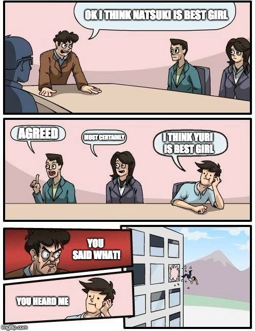 Boardroom Meeting Suggestion Meme | OK I THINK NATSUKI IS BEST GIRL AGREED MOST CERTAINLY I THINK YURI IS BEST GIRL YOU SAID WHAT! YOU HEARD ME | image tagged in memes,boardroom meeting suggestion,ddlc,doki doki literature club | made w/ Imgflip meme maker