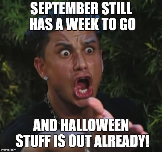 DJ Pauly D Meme | SEPTEMBER STILL HAS A WEEK TO GO AND HALLOWEEN STUFF IS OUT ALREADY! | image tagged in memes,dj pauly d | made w/ Imgflip meme maker