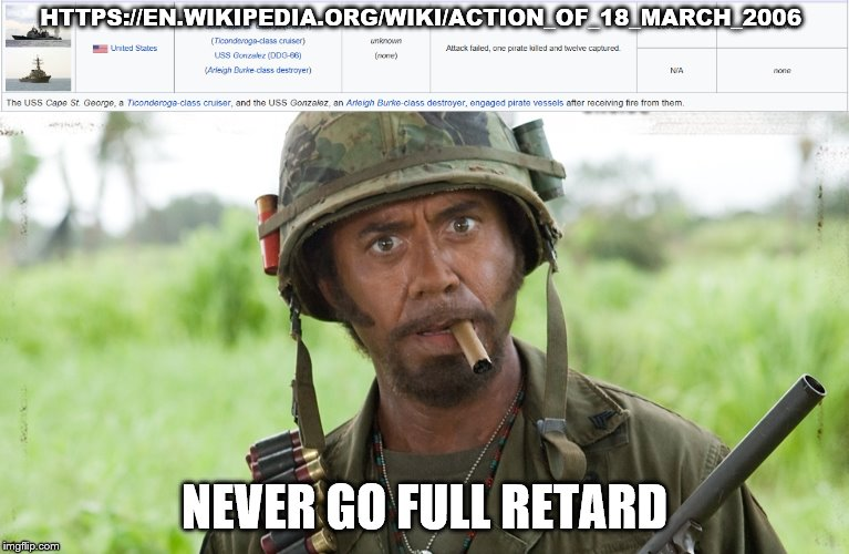 Rule #1 of piracy; don't attack the US Navy | HTTPS://EN.WIKIPEDIA.ORG/WIKI/ACTION_OF_18_MARCH_2006 NEVER GO FULL RETARD | image tagged in memes,us navy,never go full retard,somalia | made w/ Imgflip meme maker