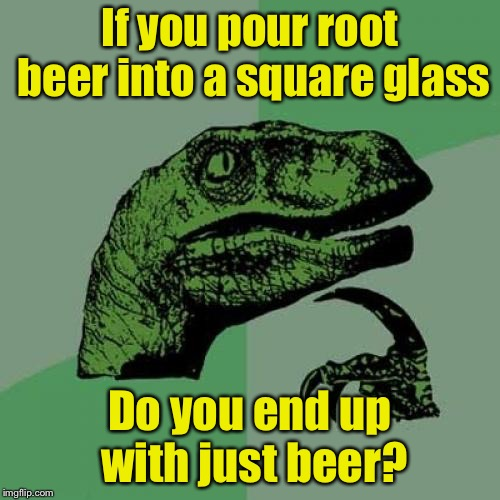 Philosoraptor | If you pour root beer into a square glass Do you end up with just beer? | image tagged in memes,philosoraptor,math,square,roots | made w/ Imgflip meme maker
