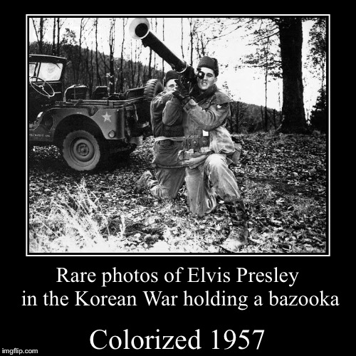 Who knew Vegas' favorite singer was in the army! | Colorized 1957 | Rare photos of Elvis Presley in the Korean War holding a bazooka | image tagged in funny,demotivationals,memes,korean war,elvis presley,colorized | made w/ Imgflip demotivational maker