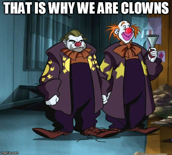 drinking clowns | THAT IS WHY WE ARE CLOWNS | image tagged in drinking clowns | made w/ Imgflip meme maker
