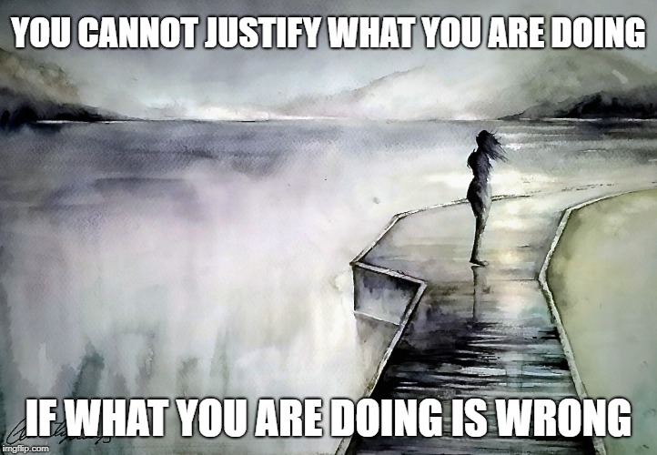 YOU CANNOT JUSTIFY WHAT YOU ARE DOING IF WHAT YOU ARE DOING IS WRONG | image tagged in shame,alone,cheating,affair,wrong | made w/ Imgflip meme maker