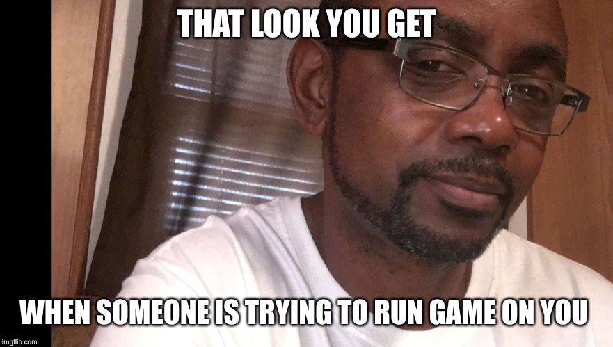 THAT LOOK YOU GET WHEN SOMEONE IS TRYING TO RUN GAME ON YOU | image tagged in disgusted | made w/ Imgflip meme maker