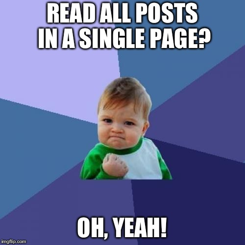 Success Kid Meme | READ ALL POSTS IN A SINGLE PAGE? OH, YEAH! | image tagged in memes,success kid | made w/ Imgflip meme maker