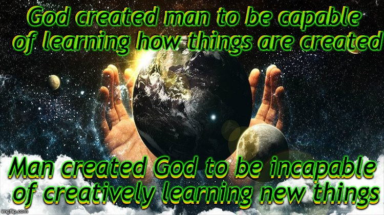 Why do people assume the creator of creation is done creating? | God created man to be capable of learning how things are created Man created God to be incapable of creatively learning new things | image tagged in god,man,creationism,aint nobody wtf time | made w/ Imgflip meme maker