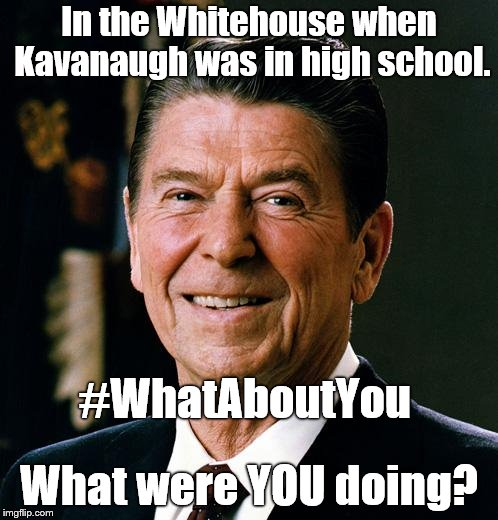 Ronald Reagan, POTUS #40, was in the Whitehouse when Kavanaugh & Ford were partying in high school. What were YOU doing? Yeah?  | In the Whitehouse when Kavanaugh was in high school. What were YOU doing? #WhatAboutYou | image tagged in ronald reagan face,brett kavanaugh,here we go again,what are you hidding,really,douglie | made w/ Imgflip meme maker