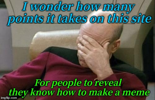 are they revealing that they can gets points for anything? | I wonder how many points it takes on this site For people to reveal they know how to make a meme | image tagged in memes,captain picard facepalm,and the points don't matter,bad memes,face reveal,no thanks | made w/ Imgflip meme maker