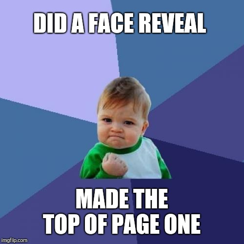 I'm blown away by the love and support from all of you.  Y'all are awesome, friends! :-)  | DID A FACE REVEAL MADE THE TOP OF PAGE ONE | image tagged in memes,success kid,face reveal,jbmemegeek,front page | made w/ Imgflip meme maker