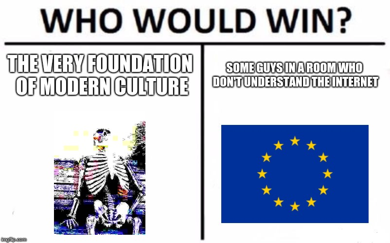 When you live in the EU | THE VERY FOUNDATION OF MODERN CULTURE SOME GUYS IN A ROOM WHO DON'T UNDERSTAND THE INTERNET | image tagged in memes,who would win,article 13,eu,deep fried,waiting skeleton | made w/ Imgflip meme maker