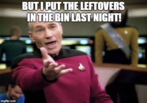 Picard Wtf Meme | BUT I PUT THE LEFTOVERS IN THE BIN LAST NIGHT! | image tagged in memes,picard wtf | made w/ Imgflip meme maker