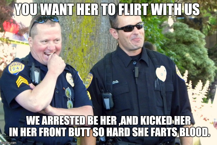 YOU WANT HER TO FLIRT WITH US WE ARRESTED BE HER ,AND KICKED HER IN HER FRONT BUTT SO HARD SHE FARTS BLOOD. | image tagged in laughing cops | made w/ Imgflip meme maker