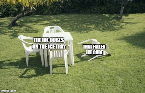 The Depression Is Real |  THE ICE CUBES ON THE ICE TRAY; THAT FALLEN ICE CUBE | image tagged in memes,we will rebuild | made w/ Imgflip meme maker