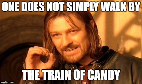 One Does Not Simply Meme |  ONE DOES NOT SIMPLY WALK BY; THE TRAIN OF CANDY | image tagged in memes,one does not simply | made w/ Imgflip meme maker