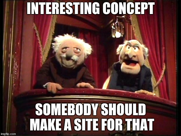 Muppets | INTERESTING CONCEPT SOMEBODY SHOULD MAKE A SITE FOR THAT | image tagged in muppets | made w/ Imgflip meme maker
