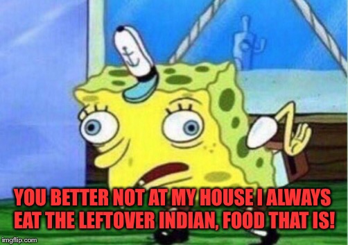 Mocking Spongebob Meme | YOU BETTER NOT AT MY HOUSE I ALWAYS EAT THE LEFTOVER INDIAN, FOOD THAT IS! | image tagged in memes,mocking spongebob | made w/ Imgflip meme maker