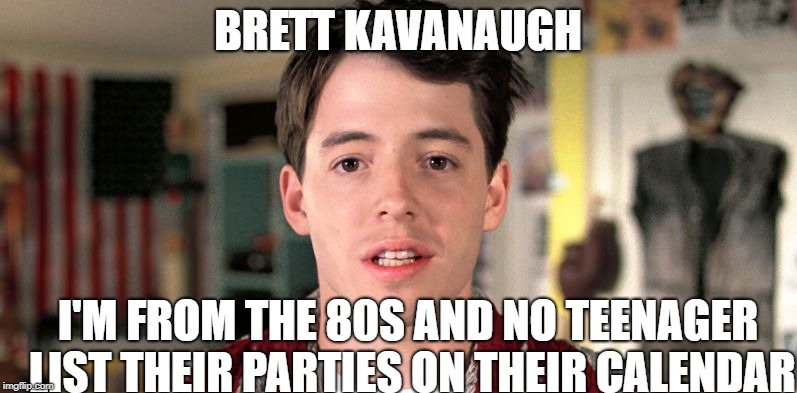 BRETT KAVANAUGH I'M FROM THE 80S AND NO TEENAGER LIST THEIR PARTIES ON THEIR CALENDAR | image tagged in ferris | made w/ Imgflip meme maker
