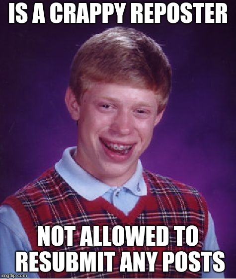 Bad Luck Brian Meme | IS A CRAPPY REPOSTER NOT ALLOWED TO RESUBMIT ANY POSTS | image tagged in memes,bad luck brian | made w/ Imgflip meme maker