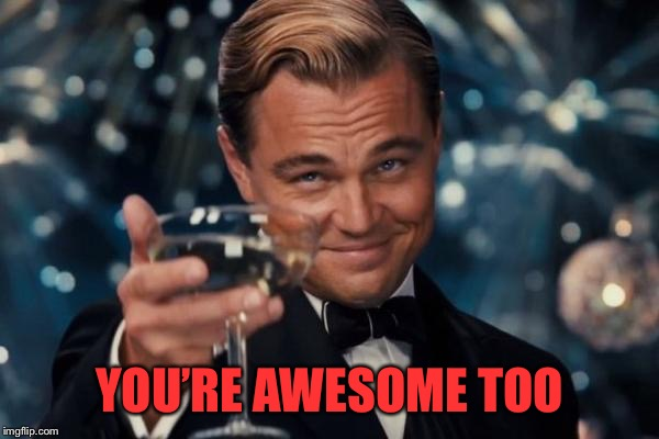 Leonardo Dicaprio Cheers Meme | YOU'RE AWESOME TOO | image tagged in memes,leonardo dicaprio cheers | made w/ Imgflip meme maker