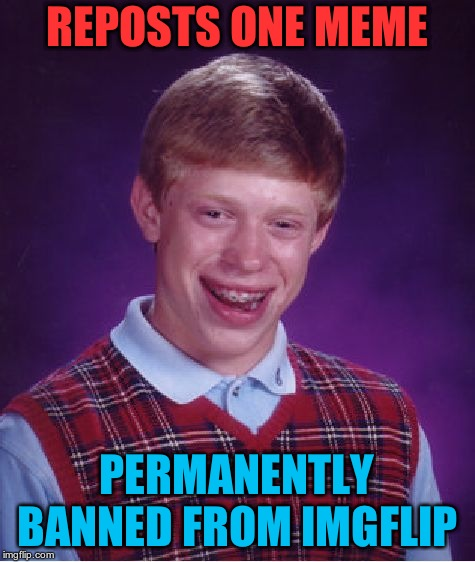 Bad Luck Brian Meme | REPOSTS ONE MEME PERMANENTLY BANNED FROM IMGFLIP | image tagged in memes,bad luck brian | made w/ Imgflip meme maker