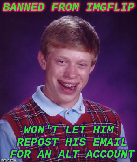 Bad Luck Brian Meme | BANNED FROM IMGFLIP WON'T LET HIM REPOST HIS EMAIL FOR AN ALT ACCOUNT | image tagged in memes,bad luck brian | made w/ Imgflip meme maker