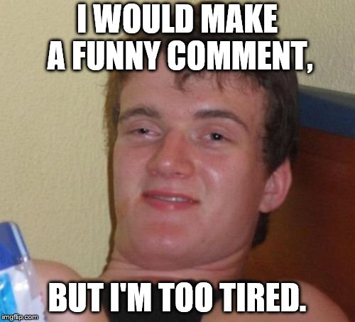 10 Guy Meme | I WOULD MAKE A FUNNY COMMENT, BUT I'M TOO TIRED. | image tagged in memes,10 guy | made w/ Imgflip meme maker