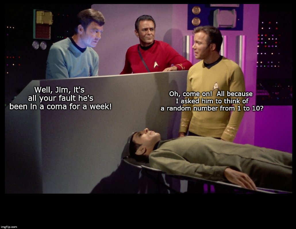 One Fine Star Date on the U.S.S. Enterprise | Well, Jim, it's all your fault he's been in a coma for a week! Oh, come on!  All because I asked him to think of a random number from 1 to 1 | image tagged in star trek,kirk,spock | made w/ Imgflip meme maker