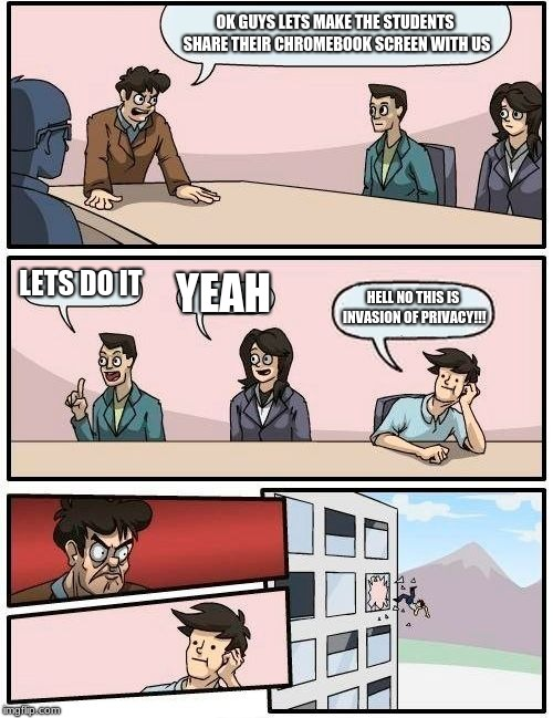 Boardroom Meeting Suggestion | OK GUYS LETS MAKE THE STUDENTS SHARE THEIR CHROMEBOOK SCREEN WITH US LETS DO IT YEAH HELL NO THIS IS INVASION OF PRIVACY!!! | image tagged in memes,boardroom meeting suggestion | made w/ Imgflip meme maker